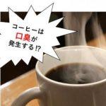 コーヒーが口臭原因になる!でも、この口臭予防法で安心!